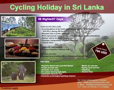 Adventure Cycling Holiday in Sri Lanka  PROGRAMME : CYCLING HOLIDAY IN SRI LANKA DURATION : 06 Nights/07 Days Cost – USD 794 Email – info@cyclinglanka.com Web – www.cyclinglanka.com T:- +9471 – 5720880/+9471 - 2776556  OUR RATES INCLUDE  Accommodation at the hotels mentioned as per the above itinerary on a DOUBLE sharing BB basis  Mountain bike in prime condition  Well-experienced cycling guides, their fees , meals and accommodation  Backup vehicle for cycle transportation  Passenger…