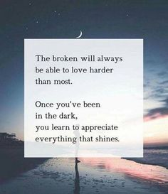 """The broken will always be able to love harder than most. Once you've been in the dark, you learn to appreciate everything that shines."" ~allanapratt.com/30daychallenge"