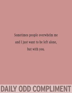 Sometimes people overwhelm me, and I just want to be left alone, but with you.