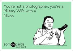 You're not a photographer, you're a Military Wife with a Nikon.