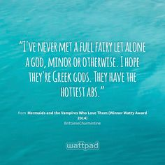 """""""I've never met a full fairy let alone a god, minor or otherwise. I hope they're Greek gods. They have the hottest abs."""" - from Mermaids and the Vampires Who Love Them (Winner Watty Award 2014) (on Wattpad) https://www.wattpad.com/46605818?utm_source=ios&utm_medium=pinterest&utm_content=share_quote&%26wp_page=quote&wp_uname=RKClose&wp_originator=t4N7nAqPrJMErAiJhoTFb76VTyTITOV5NCpwY7l9Ammypf6qRxlYKibHpiKlChYfwwBTX1uHyeEE0UdssLlw60ra7WGKTZFo2IZCRej2qTW7YYP0m6oR0ZSwxSt7xjBF #quote #wattpad"""