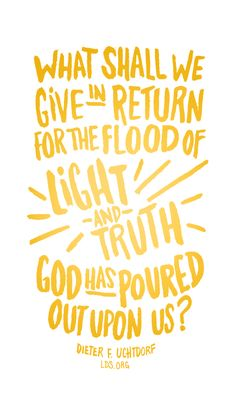 What shall we give in return for the flood of light and truth God has poured out upon us? —Dieter F. Uchtdorf #LDS #Faith #Mormon