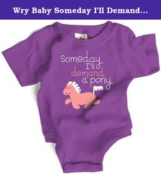 Wry Baby Someday I'll Demand a Pony Snapsuit 6-12M Purple. Do you have a darling baby girl? If yes, you really need to know she will one day demand a pony from you. Maybe not for a few years (so you have time to prepare and save up) but it absolutely will happen. Don't say we didn't warn you.