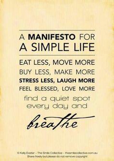 Un Manifiesto por una vida simple. Come menos, muévete mas, haz mas, estresate menos, ríe mas, siéntete bendecido, ama mas. Encuentra un espacio de silencio cada día y respira.