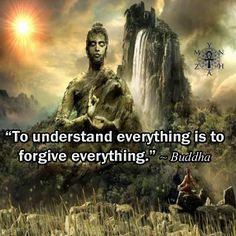 """To understand everything is to forgive everything."" ~ Buddha"