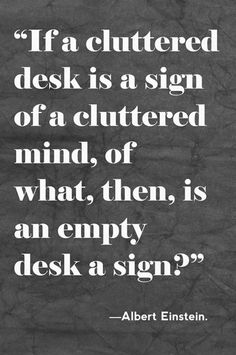 """""""If a cluttered desk is a sign of a cluttered mind, of what, then, is an empty desk a sign?"""" ~Albert Einstein"""