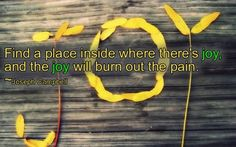 Find A Place Inside Wherer There's Joy And The Joy Will Burn Out The Pain - Joy Quotes
