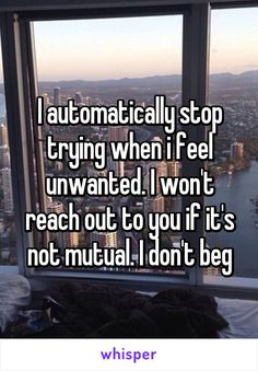 I automatically stop trying when i feel unwanted. I won't reach out to you if it's not mutual. I don't beg