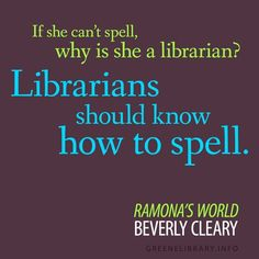 """""""If she can't spell, why is she a librarian? Librarians should know how to spell."""" —Ramona's World, by Beverly Cleary"""