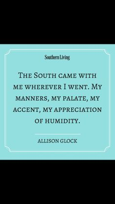 The South came with me wherever I went. My manners, my palate, my accent, my appreciation of humidity. ☀ Southern Sayings ☀ Southern Ladies, Southern Pride, Southern Sayings, Southern Comfort, Southern Charm, Southern Living, Simply Southern, Southern Belle Quotes, Southern Accents