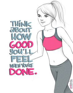 Think about how GOOD you'll feel when your DONE!