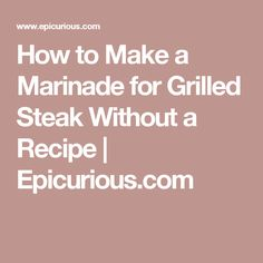 How to Make a Marinade for Grilled Steak Without a Recipe   Epicurious.com