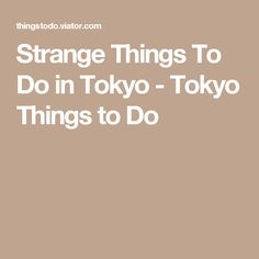 Strange Things To Do in Tokyo - Tokyo Things to Do