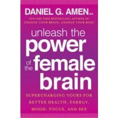 Unleash the Power of the Female Brain: Supercharging yours for better health, energy, mood, focus and sex