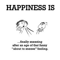 """Happiness #328: Happiness is finally sneezing after an age of that funny """"about to sneeze"""" feeling."""