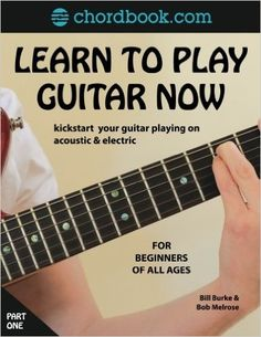 Learn To Play Guitar Now: Kickstart your guitar playing acoustic & electric: Amazon.co.uk: Bob Melrose, Bill Burke: 9781540608024: Books