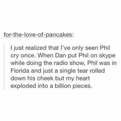 ihave stupid numb emotins butni saw him stay smiling and when dan turned around he stopped and wiped his eye then dan stared at him again and he smiled again DAHEQ PHIL STAYS STROG FOR DAN CUZ WE ALL KNOW DAN WOULD DIE IF PHIL CRIED HE IS SO BRAVE WHY DAHEQ DOES HE GET HATE