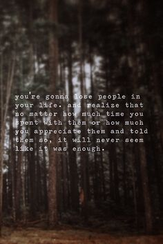 You're Gonna Lose People In Your Life. And Realise That No Matter How Much Time You Spent With Them Or How Much You Appreciate Them And Told Them So, It Will Never Seem Like It Was Enough.