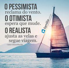 O pessimista reclama do vento. O otimista espera que mude. O realista ajusta as velas e segue viagem.