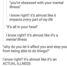 What a concept. I try talk to people sometimes about how much my anxiety sucks and all they hear is bitching and complaining, but it affects my life everyday. Everyday its there and I can't just make it go away. Its seems like I'm obsessed but its just part of who I am now.