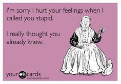 I just have this in my head ALL the time!!!!  --- LOL  I hate stupid people.  LOL