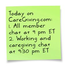 Join us!  1. All-member chat: http://www.caregiving.com/new-member-chat-2/  2. Working and caregiving chat: www.caregiving.com/groups/working-and-caregiving/chat/ (You must be a member of our group to chat. Not a member? Request membership here: www.caregiving.com/groups/working-and-caregiving/)
