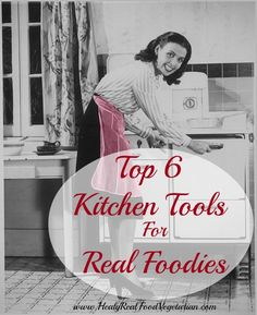 Top 6 Kitchen Tools for Real Foodies @ Healy Eats Real