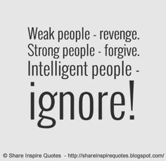 WEAK people REVENGE. STRONG people FORGIVE. INTELLIGENT people IGNORE. | Share Inspire Quotes - Inspiring Quotes | Love Quotes | Funny Quotes | Quotes about Life