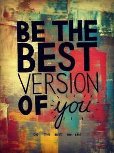 Be the best version of you...