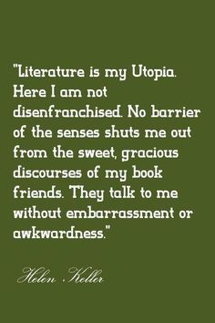 Literature is my utopia - Helen Keller she is amazing I Love Books, Good Books, Books To Read, My Books, Helen Keller, Reading Quotes, Book Quotes, Reading Books, A Course In Miracles