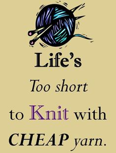 Life's too short to knit with cheap yarn... and certainly too short to knit with crappy yarn!