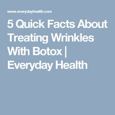 5 Quick Facts About Treating Wrinkles With Botox | Everyday Health