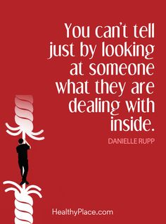 Quote on mental health stigma: You can't tell just by looking at someone what they are dealing with inside – Danielle Rupp. www.HealthyPlace.com