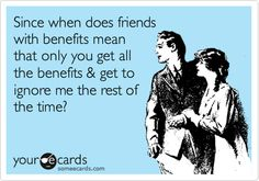 Since when does friends with benefits mean that only you get all the benefits & get to ignore me the rest of the time?