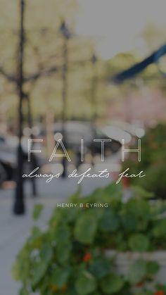 """""""Faith always defeats fear."""" -Henry B. Eyring"""