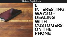 5 Interesting Ways of Dealing with Customers on the Phone