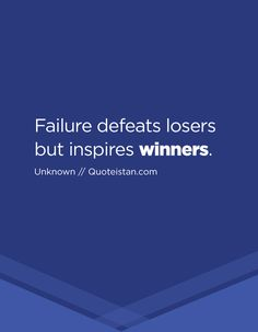 Failure defeats losers but inspires winners.