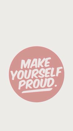 Make yourself proud.