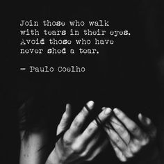 """""""Join those who walk with tears in their eyes. Avoid those who have never shed a tear."""" ~ Paulo Coelho..........4....<3"""