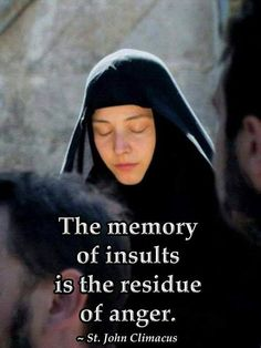 """""""The memory of insults is the residue of anger."""" Is that quote from St. John Climacus not a great one? And, while I do quite enjoy Orthodox . Catholic Quotes, Religious Quotes, Spiritual Quotes, Wisdom Quotes, Christian Quotes, Christian Life, Orthodox Christianity, Orthodox Prayers, Saint Quotes"""