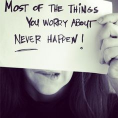 Quote of the week: 'most of the things you worry about, never happen!'