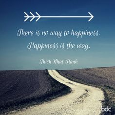 """Quote of the day: """"There is no way to happiness. Happiness is the way."""" - Thich Nhat Hanh"""