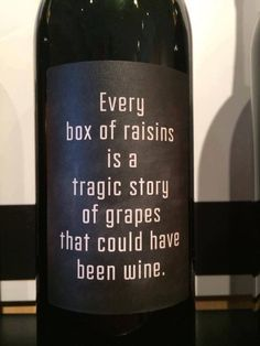 Every box of raisins is a tragic story of grapes that could have been wine