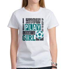 play soccer like a girl T-Shirt on CafePress.com