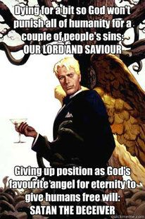 Atheism, Religion, God is Imaginary, Death, Sin, Satan, The Devil. Good Guy Lucifer. Dying for a bit so god won't punish all of humanity for a couple of people's sins: our lord and savior. Giving up position as god's favorite angel for eternity to give humans free will: satan the deceiver.