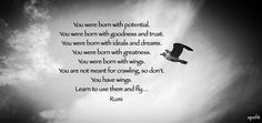 May 27, 2015 You were born with potential. You were born with goodness and trust. You were born with ideals and dreams. You were born with greatness. You were born with wings. You are not meant for crawling, so don't. You have wings. Learn to use them and fly… Rumi