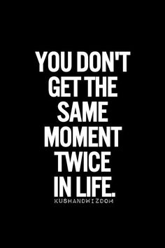 live in the now, this moment. real life hasn't any double takes