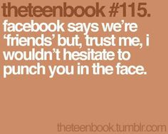 facebook say we're 'friends' but trust me, i wouldn't hesitate to punch you in the face