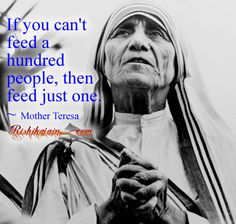 Mother Teresa- If you can't feed a hundred people, then feed just one.