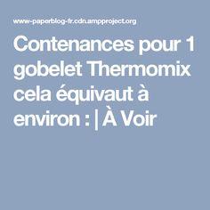 Contenances pour 1 gobelet Thermomix cela équivaut à environ :   À Voir